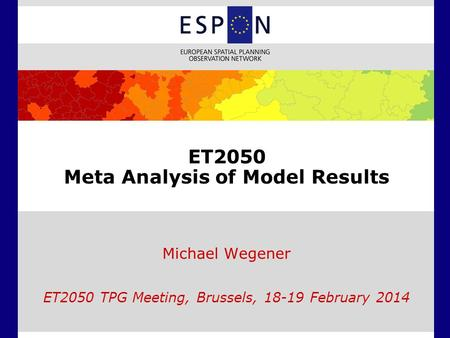 ET2050 Meta Analysis of Model Results Michael Wegener ET2050 TPG Meeting, Brussels, 18-19 February 2014.