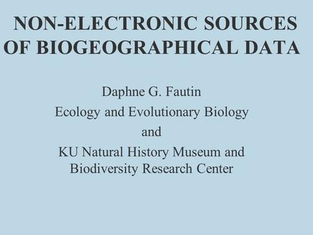 NON-ELECTRONIC SOURCES OF BIOGEOGRAPHICAL DATA Daphne G. Fautin Ecology and Evolutionary Biology and KU Natural History Museum and Biodiversity Research.