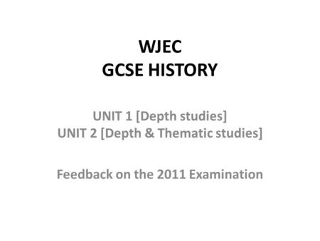 WJEC GCSE HISTORY UNIT 1 [Depth studies] UNIT 2 [Depth & Thematic studies] Feedback on the 2011 Examination.