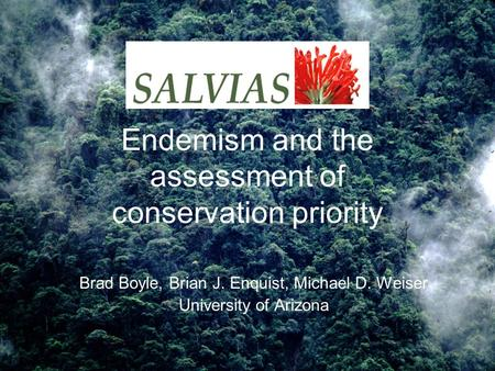 Endemism and the assessment of conservation priority Brad Boyle, Brian J. Enquist, Michael D. Weiser University of Arizona.