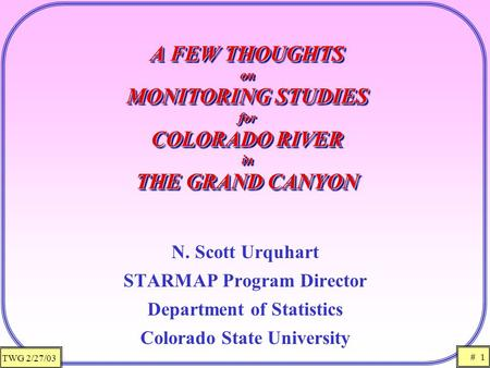 TWG 2/27/03 # 1 A FEW THOUGHTS on MONITORING STUDIES for COLORADO RIVER in THE GRAND CANYON N. Scott Urquhart STARMAP Program Director Department of Statistics.