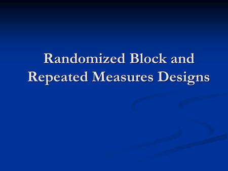 Randomized Block and Repeated Measures Designs. Block Designs In the Types of Studies presentation we discussed the use of blocking to control for a source.
