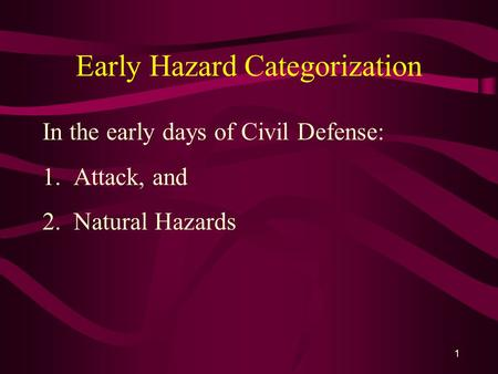 1 Early Hazard Categorization In the early days of Civil Defense: 1. Attack, and 2. Natural Hazards.