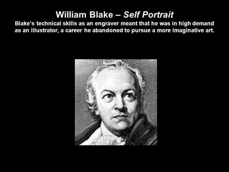 William Blake – Self Portrait Blake's technical skills as an engraver meant that he was in high demand as an illustrator, a career he abandoned to pursue.