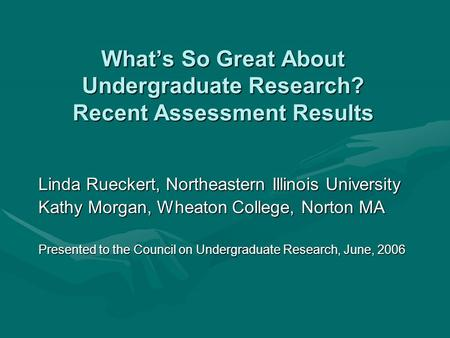 What's So Great About Undergraduate Research? Recent Assessment Results Linda Rueckert, Northeastern Illinois University Kathy Morgan, Wheaton College,