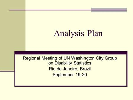 Analysis Plan Regional Meeting of UN Washington City Group on Disability Statistics Rio de Janeiro, Brazil September 19-20.