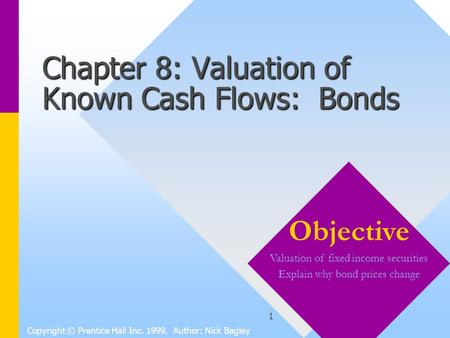 1 Chapter 8: Valuation of Known Cash Flows: Bonds Copyright © Prentice Hall Inc. 1999. Author: Nick Bagley Objective Valuation of fixed income securities.