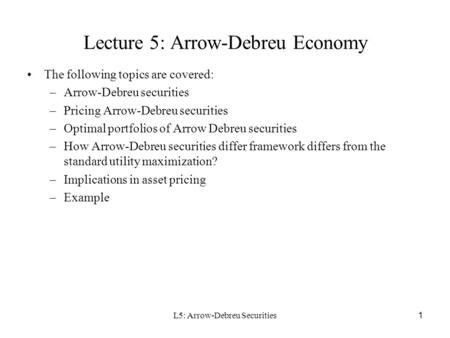L5: Arrow-Debreu Securities 1 Lecture 5: Arrow-Debreu Economy The following topics are covered: –Arrow-Debreu securities –Pricing Arrow-Debreu securities.