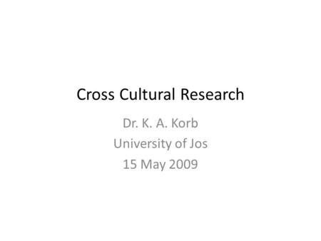 Cross Cultural Research Dr. K. A. Korb University of Jos 15 May 2009.