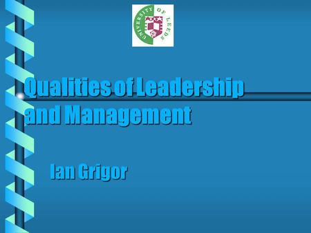Qualities of Leadership and Management Ian Grigor.