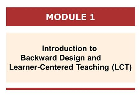 MODULE 1 Introduction to Backward Design and Learner-Centered Teaching (LCT)