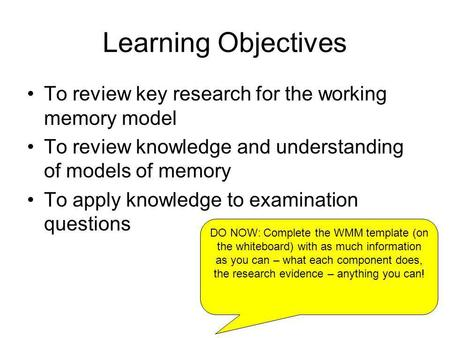 Learning Objectives To review key research for the working memory model To review knowledge and understanding of models of memory To apply knowledge to.