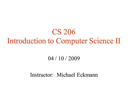 CS 206 Introduction to Computer Science II 04 / 10 / 2009 Instructor: Michael Eckmann.
