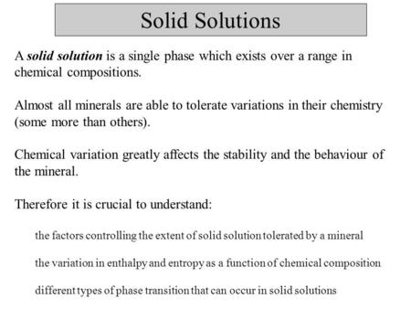 Solid Solutions A solid solution is a single phase which exists over a range in chemical compositions. Almost all minerals are able to tolerate variations.