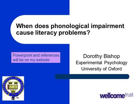 1 When does phonological impairment cause literacy problems? Dorothy Bishop Experimental Psychology University of Oxford Powerpoint and references will.