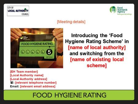 Introducing the 'Food Hygiene Rating Scheme' in [name of local authority] and switching from the [name of existing local scheme] [EH Team member] [Local.