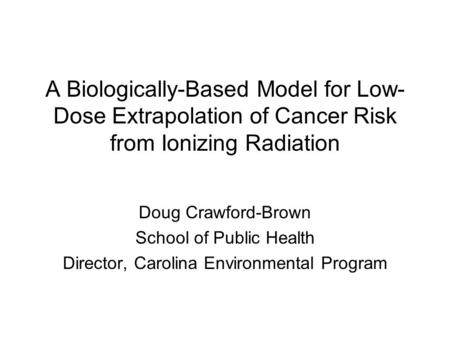 A Biologically-Based Model for Low- Dose Extrapolation of Cancer Risk from Ionizing Radiation Doug Crawford-Brown School of Public Health Director, Carolina.