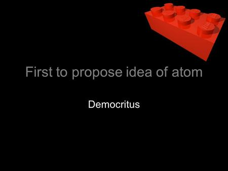 First to propose idea of atom Democritus. Wrote out the first four point atomic theory Dalton.