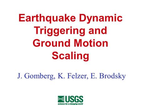 Earthquake Dynamic Triggering and Ground Motion Scaling J. Gomberg, K. Felzer, E. Brodsky.