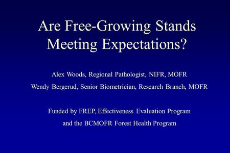 Are Free-Growing Stands Meeting Expectations? Alex Woods, Regional Pathologist, NIFR, MOFR Wendy Bergerud, Senior Biometrician, Research Branch, MOFR Funded.