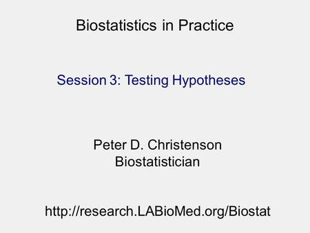 Biostatistics in Practice Session 3: Testing Hypotheses Peter D. Christenson Biostatistician