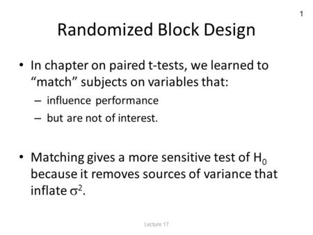 "1 Randomized Block Design In chapter on paired t-tests, we learned to ""match"" subjects on variables that: – influence performance – but are not of interest."