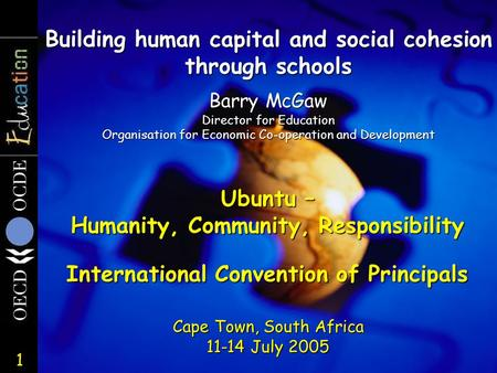 1 Building human capital and social cohesion through schools Cape Town, South Africa 11-14 July 2005 Barry McGaw Director for Education Organisation for.