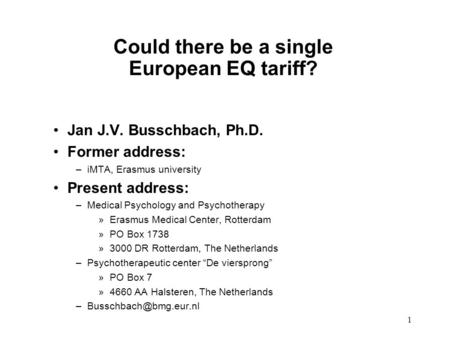 1 Could there be a single European EQ tariff? Jan J.V. Busschbach, Ph.D. Former address: –iMTA, Erasmus university Present address: –Medical Psychology.
