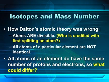 Isotopes and Mass Number How Dalton's atomic theory was wrong: –Atoms ARE divisible. (Who is credited with first splitting an atom?) –All atoms of a particular.