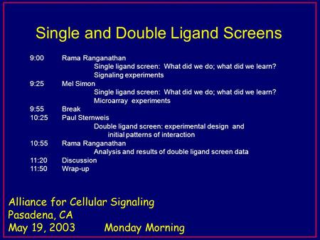 5 min for questions Alliance for Cellular Signaling Pasadena, CA May 19, 2003Monday Morning Single and Double Ligand Screens 9:00 Rama Ranganathan Single.