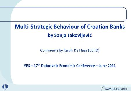 1 Multi-Strategic Behaviour of Croatian Banks by Sanja Jakovljević YES – 17 th Dubrovnik Economic Conference – June 2011 Comments by Ralph De Haas (EBRD)