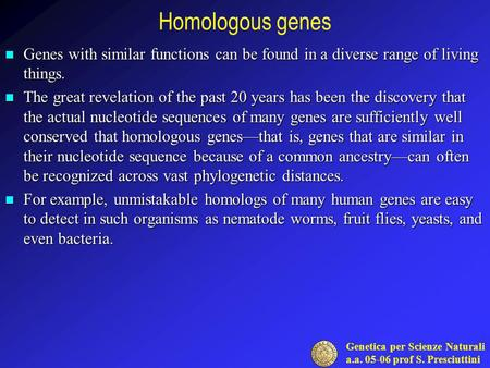 Genetica per Scienze Naturali a.a. 05-06 prof S. Presciuttini Homologous genes Genes with similar functions can be found in a diverse range of living things.