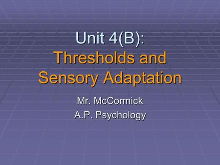 Unit 4(B): Thresholds and Sensory Adaptation Mr. McCormick A.P. Psychology.