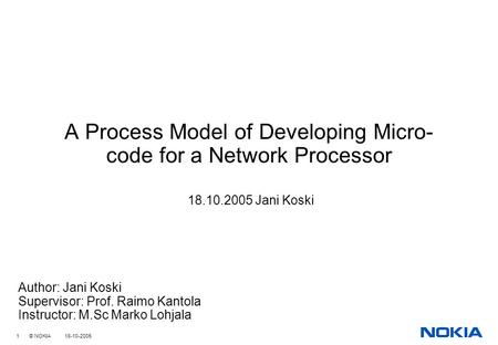1 © NOKIA 18-10-2005 A Process Model of Developing Micro- code for a Network Processor 18.10.2005 Jani Koski Author: Jani Koski Supervisor: Prof. Raimo.