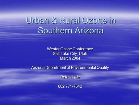 Urban & Rural Ozone in Southern Arizona Westar Ozone Conference Salt Lake City, Utah March 2004 Arizona Department of Environmental Quality Peter Hyde.