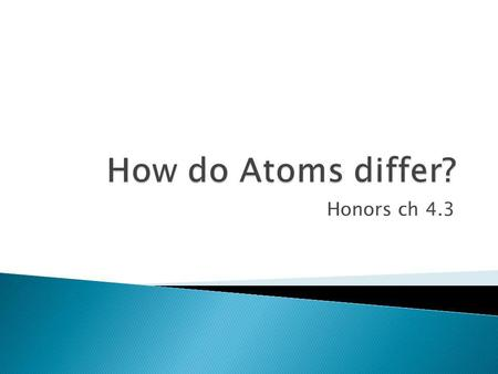 How do Atoms differ? Honors ch 4.3.