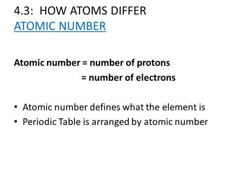 4.3: HOW ATOMS DIFFER ATOMIC NUMBER Atomic number = number of protons = number of electrons Atomic number defines what the element is Periodic Table is.