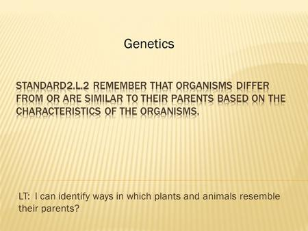 LT: I can identify ways in which plants and animals resemble their parents? Genetics.