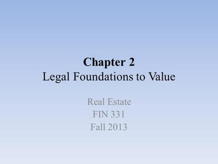 Chapter 2 Legal Foundations to Value Real Estate FIN 331 Fall 2013.