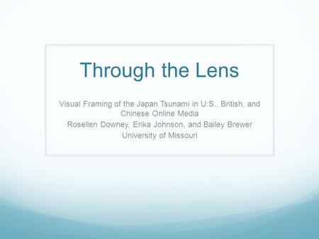 Through the Lens Visual Framing of the Japan Tsunami in U.S., British, and Chinese Online Media Rosellen Downey, Erika Johnson, and Bailey Brewer University.