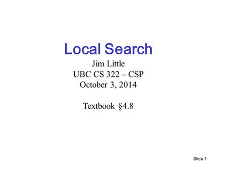 Slide 1 Local Search Jim Little UBC CS 322 – CSP October 3, 2014 Textbook §4.8.