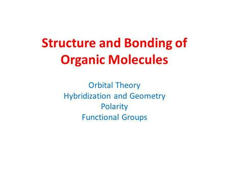 Structure and Bonding of Organic Molecules Orbital Theory Hybridization and Geometry Polarity Functional Groups.