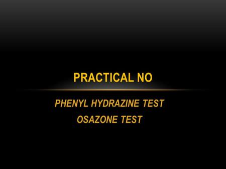 PHENYL HYDRAZINE TEST OSAZONE TEST PRACTICAL NO. TO IDENTIFY REDUCING SUGAR IN A GIVEN SOLUTION. This test is for reducing carbohydrates. Reducung disaccharides.