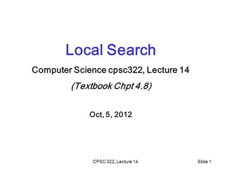 CPSC 322, Lecture 14Slide 1 Local Search Computer Science cpsc322, Lecture 14 (Textbook Chpt 4.8) Oct, 5, 2012.