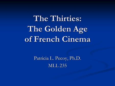 The Thirties: The Golden Age of French Cinema Patricia L. Pecoy, Ph.D. MLL 235.
