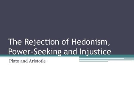 The Rejection of Hedonism, Power-Seeking and Injustice Plato and Aristotle.