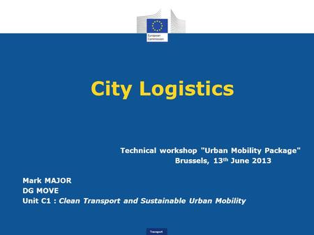 Transport City Logistics Technical workshop Urban Mobility Package Brussels, 13 th June 2013 Mark MAJOR DG MOVE Unit C1 : Clean Transport and Sustainable.
