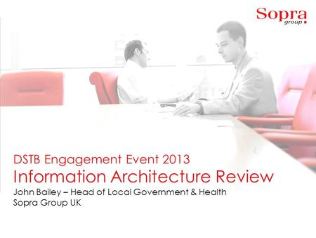 1 DSTB Engagement Event 2013 Information Architecture Review John Bailey – Head of Local Government & Health Sopra Group UK.
