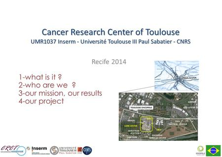 Recife 2014 1-what is it ? 2-who are we ? 3-our mission, our results 4-our project Cancer Research Center of Toulouse UMR1037 Inserm - Université Toulouse.