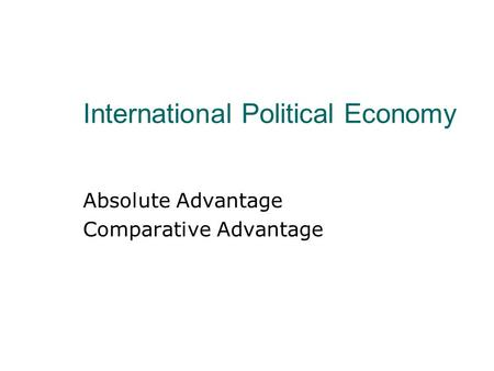 International Political Economy Absolute Advantage Comparative Advantage.